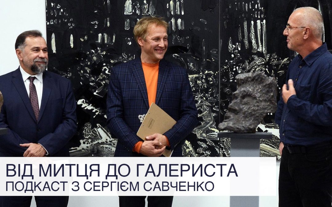 Від митця до галериста: подкаст з Сергієм Савченко